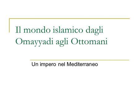 Il mondo islamico dagli Omayyadi agli Ottomani Un impero nel Mediterraneo.