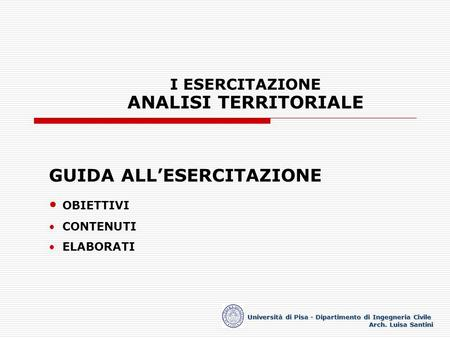 I ESERCITAZIONE ANALISI TERRITORIALE Università di Pisa - Dipartimento di Ingegneria Civile Arch. Luisa Santini GUIDA ALLESERCITAZIONE OBIETTIVI CONTENUTI.