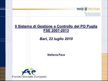 Il Sistema di Gestione e Controllo del PO Puglia FSE 2007-2013 Bari, 22 luglio 2010 Stefania Pace.