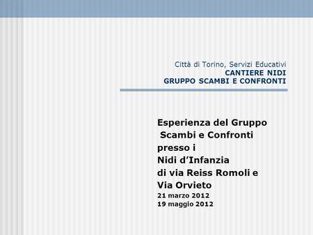 Città di Torino, Servizi Educativi CANTIERE NIDI GRUPPO SCAMBI E CONFRONTI Esperienza del Gruppo Scambi e Confronti presso i Nidi dInfanzia di via Reiss.