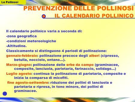 Il calendario pollinico varia a seconda di: -zona geografica -condizioni metereologiche -Altitudine. Classicamente si distinguono 4 periodi di pollinazione: