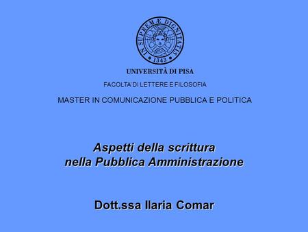 Aspetti della scrittura nella Pubblica Amministrazione Dott.ssa Ilaria Comar FACOLTA DI LETTERE E FILOSOFIA MASTER IN COMUNICAZIONE PUBBLICA E POLITICA.