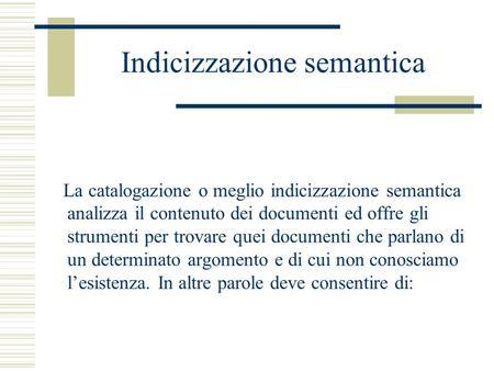 Indicizzazione semantica La catalogazione o meglio indicizzazione semantica analizza il contenuto dei documenti ed offre gli strumenti per trovare quei.