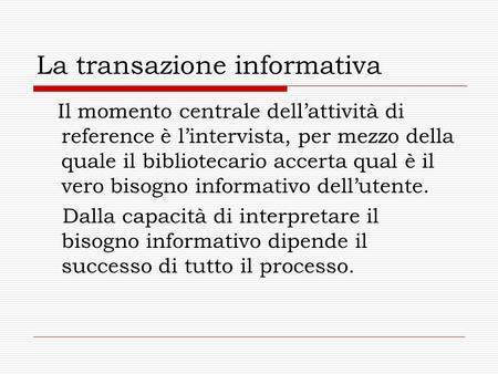 La transazione informativa Il momento centrale dellattività di reference è lintervista, per mezzo della quale il bibliotecario accerta qual è il vero bisogno.