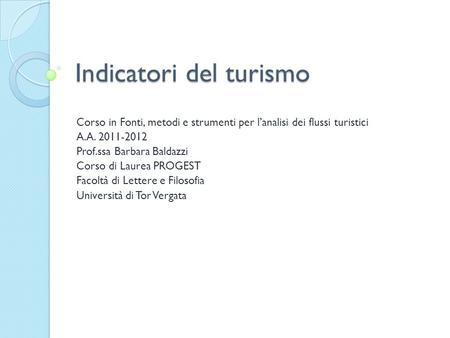 Indicatori del turismo Corso in Fonti, metodi e strumenti per lanalisi dei flussi turistici A.A. 2011-2012 Prof.ssa Barbara Baldazzi Corso di Laurea PROGEST.