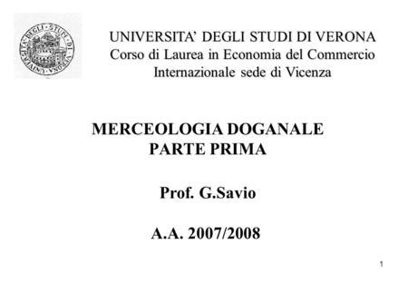 1 MERCEOLOGIA DOGANALE PARTE PRIMA Prof. G.Savio A.A. 2007/2008 UNIVERSITA DEGLI STUDI DI VERONA Corso di Laurea in Economia del Commercio Internazionale.