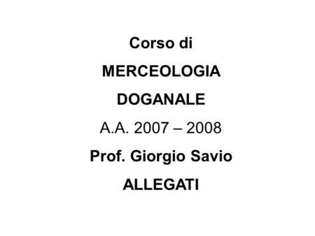 Corso di MERCEOLOGIA DOGANALE A.A. 2007 – 2008 Prof. Giorgio Savio ALLEGATI.