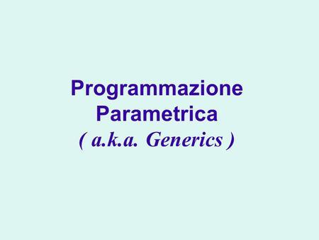 Programmazione Parametrica ( a.k.a. Generics ). Introduzione ai meccanismi e concetti della programmazione parametrica Generics e relationi di sottotipo.