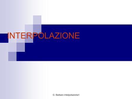 G. Barbaro interpolazione1 INTERPOLAZIONE. G. Barbaro interpolazione1 In Statistica e in genere nelle scienze sperimentali, si studiano o si osservano.