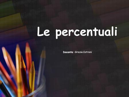Le percentuali Docente : Grazia Cotroni. La risposta più probabile sarà: Le percentuali servono a calcolare lo sconto… Cosa sono le percentuali?