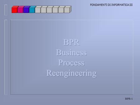 FONDAMENTI DI INFORMATICA III BPR-1. FONDAMENTI DI INFORMATICA III BPR-2 Il Business Process Reengineering è uno dei termini più utilizzati in campo manageriale.