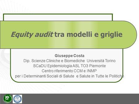 Equity audit tra modelli e griglie Giuseppe Costa Dip. Scienze Cliniche e Biomediche Università Torino SCaDU Epidemiologia ASL TO3 Piemonte Centro riferimento.