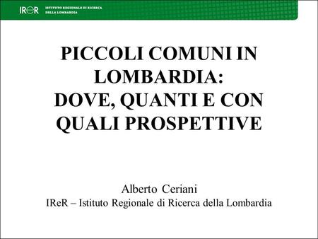 PICCOLI COMUNI IN LOMBARDIA: DOVE, QUANTI E CON QUALI PROSPETTIVE Alberto Ceriani IReR – Istituto Regionale di Ricerca della Lombardia.
