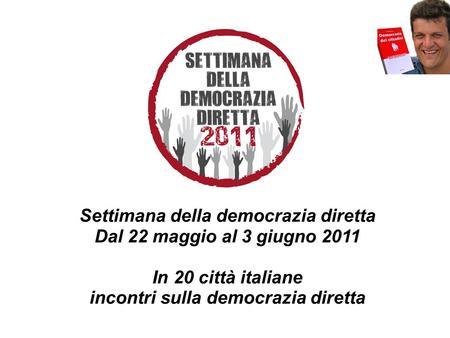 Settimana della democrazia diretta Dal 22 maggio al 3 giugno 2011 In 20 città italiane incontri sulla democrazia diretta.