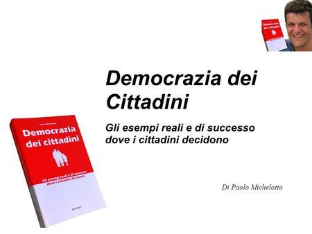 Democrazia dei Cittadini Gli esempi reali e di successo dove i cittadini decidono Di Paolo Michelotto.