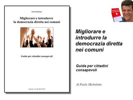 Migliorare e introdurre la democrazia diretta nei comuni Guida per cittadini consapevoli di Paolo Michelotto.