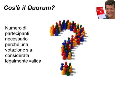 Cos'è il Quorum? Numero di partecipanti necessario perché una votazione sia considerata legalmente valida.
