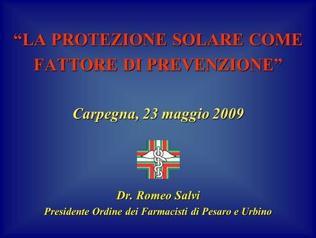 LA PROTEZIONE SOLARE COME FATTORE DI PREVENZIONE Carpegna, 23 maggio 2009 Dr. Romeo Salvi Presidente Ordine dei Farmacisti di Pesaro e Urbino.