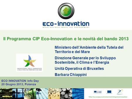 ECO INNOVATION Info Day 20 Giugno 2013, Potenza Il Programma CIP Eco-Innovation e le novità del bando 2013 Ministero dellAmbiente della Tutela del Territorio.