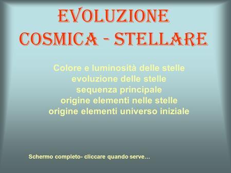 Evoluzione cosmica - stellare Schermo completo- cliccare quando serve… Colore e luminosità delle stelle evoluzione delle stelle sequenza principale origine.