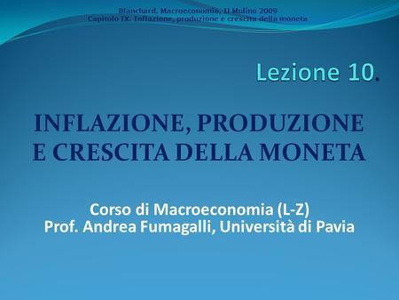 Blanchard, Macroeconomia, Il Mulino 2009 Capitolo IX. Inflazione, produzione e crescita della moneta INFLAZIONE, PRODUZIONE E CRESCITA DELLA MONETA Corso.