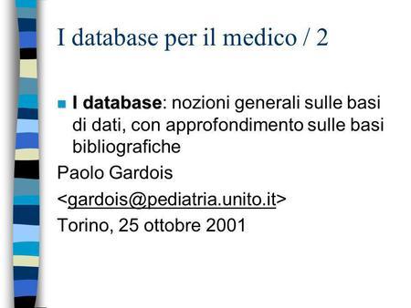 I database per il medico / 2 n I database n I database: nozioni generali sulle basi di dati, con approfondimento sulle basi bibliografiche Paolo Gardois.