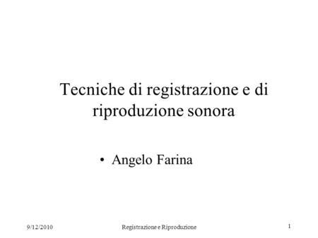 9/12/2010Registrazione e Riproduzione 1 Tecniche di registrazione e di riproduzione sonora Angelo Farina.