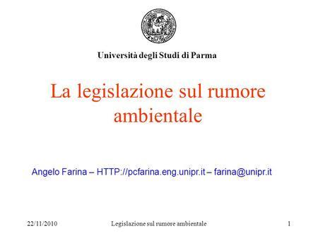 22/11/2010Legislazione sul rumore ambientale1 La legislazione sul rumore ambientale Università degli Studi di Parma Angelo Farina –