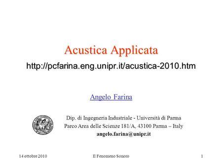 14 ottobre 2010Il Fenomeno Sonoro1 Acustica Applicata  Angelo Farina Dip. di Ingegneria Industriale - Università