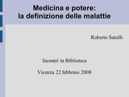 Medicina e potere: la definizione delle malattie Roberto Satolli Incontri in Biblioteca Vicenza 22 febbraio 2008.