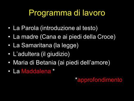 Programma di lavoro La Parola (introduzione al testo) La madre (Cana e ai piedi della Croce) La Samaritana (la legge) Ladultera (il giudizio) Maria di.