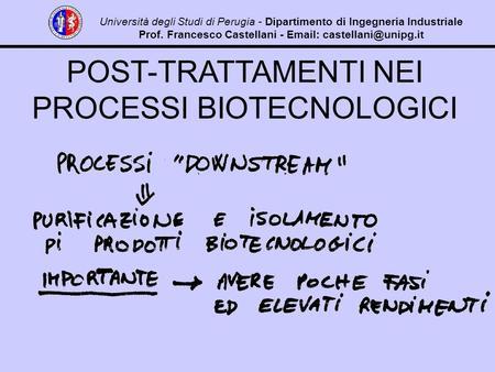 POST-TRATTAMENTI NEI PROCESSI BIOTECNOLOGICI Università degli Studi di Perugia - Dipartimento di Ingegneria Industriale Prof. Francesco Castellani - Email: