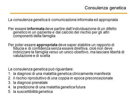 Consulenza genetica La consulenza genetica è comunicazione informata ed appropriata Per essere informata deve partire dall'individuazione di un difetto.