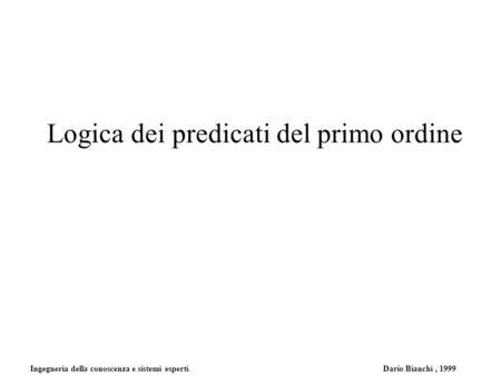 Ingegneria della conoscenza e sistemi esperti Dario Bianchi, 1999 Logica dei predicati del primo ordine.