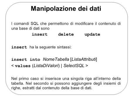 Manipolazione dei dati I comandi SQL che permettono di modificare il contenuto di una base di dati sono insertdeleteupdate insert ha la seguente sintassi: