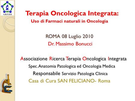 Terapia Oncologica Integrata: Uso di Farmaci naturali in Oncologia ROMA 08 Luglio 2010 Dr. Massimo Bonucci Associazione Ricerca Terapia Oncologica Integrata.