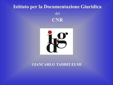 Istituto per la Documentazione Giuridica del CNR GIANCARLO TADDEI ELMI.