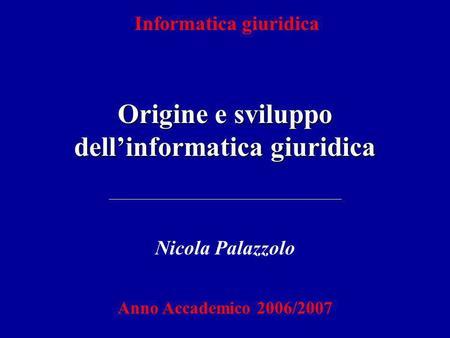 Informatica giuridica Origine e sviluppo dellinformatica giuridica Nicola Palazzolo Anno Accademico 2006/2007.