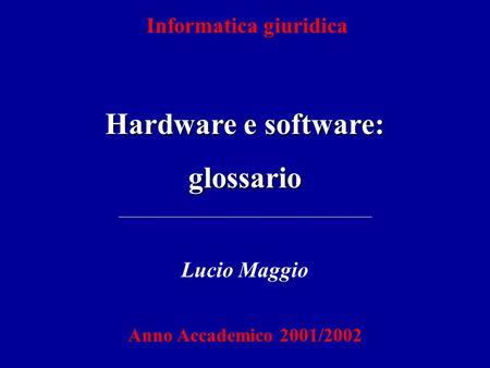 Informatica giuridica Hardware e software: glossario Lucio Maggio Anno Accademico 2001/2002.