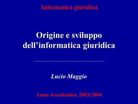 Informatica giuridica Origine e sviluppo dellinformatica giuridica Lucio Maggio Anno Accademico 2003/2004.