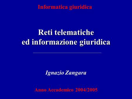 Reti telematiche ed informazione giuridica Informatica giuridica Ignazio Zangara Anno Accademico 2004/2005.