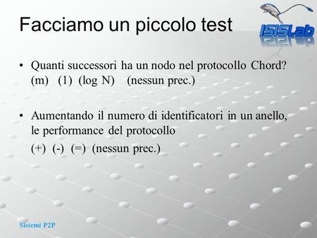 Sistemi P2P Facciamo un piccolo test Quanti successori ha un nodo nel protocollo Chord? (m) (1) (log N) (nessun prec.) Aumentando il numero di identificatori.