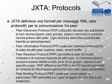 JXTA: Protocols JXTA definisce una formati per messaggi XML (aka protocolli) per la comunicazione fra peer: Peer Discovery Protocol (PDP) utilizzato dai.