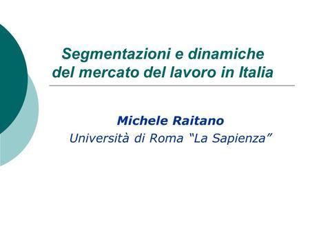 Segmentazioni e dinamiche del mercato del lavoro in Italia Michele Raitano Università di Roma La Sapienza.
