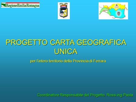 PROGETTO CARTA GEOGRAFICA UNICA per lintero territorio della Provincia di Ferrara Coordinatore Responsabile del Progetto: Rossi ing.Paola.