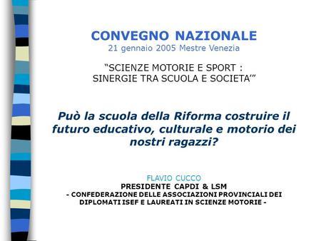 CONVEGNO NAZIONALE 21 gennaio 2005 Mestre Venezia SCIENZE MOTORIE E SPORT : SINERGIE TRA SCUOLA E SOCIETA Può la scuola della Riforma costruire il futuro.