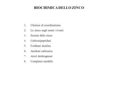 BIOCHIMICA DELLO ZINCO 1.Chimica di coordinazione 2.Lo zinco negli esseri viventi 3.Enzimi dello zinco 4.Carbossipeptidasi 5.Fosfatasi alcalina 6.Anidrasi.