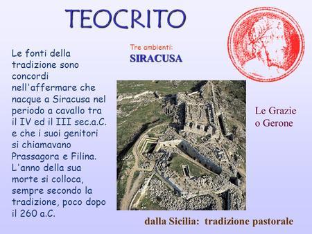 TEOCRITO Tre ambienti:SIRACUSA Le fonti della tradizione sono concordi nell'affermare che nacque a Siracusa nel periodo a cavallo tra il IV ed il III.