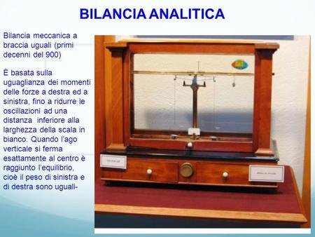 BILANCIA ANALITICA Bilancia meccanica a braccia uguali (primi decenni del 900) È basata sulla uguaglianza dei momenti delle forze a destra ed a sinistra,