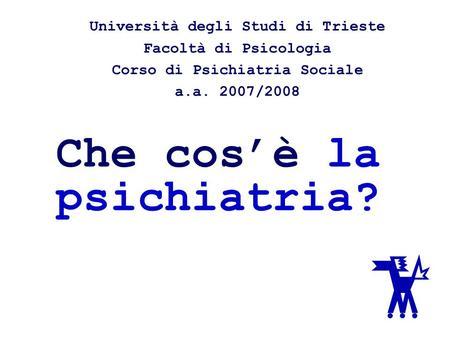 Che cosè la psichiatria? Università degli Studi di Trieste Facoltà di Psicologia Corso di Psichiatria Sociale a.a. 2007/2008.